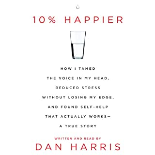 10% Happier     How I Tamed the Voice in My Head, Reduced Stress Without Losing My Edge, and Found a Self-Help That Actually Works               Written by:                                                                                                                                 Dan Harris                               Narrated by:                                                                                                                                 Dan Harris                      Length: 7 hrs and 50 mins     217 ratings     Overall 4.6