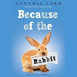 Because of the Rabbit                   Written by:                                                                                                                                 Cynthia Lord                               Narrated by:                                                                                                                                 Kate Reinders                      Length: 3 hrs and 13 mins     Not rated yet     Overall 0.0