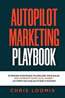 Autopilot Marketing Playbook: 10 PROVEN STRATEGIES TO EXPLODE YOUR SALES AND DOMINATE YOUR LOCAL MARKET...no matter how long you've been in business!