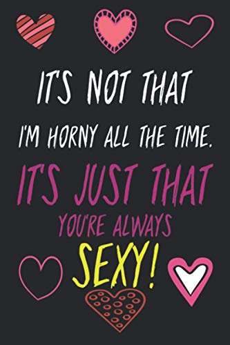 It's Not That I'm Horny All The Time. It's Just That You're Always Sexy!: Naughty Notebook Funny Gag Gift | Better Than A Gift Card