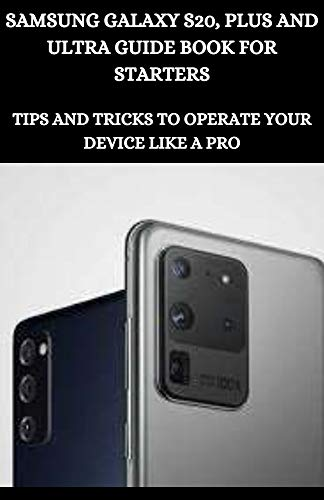 Samsung Galaxy S20, Plus And Ultra Guide Book For Starters: Tips And Tricks To Operate Your Device Like A Pro (English Edition)