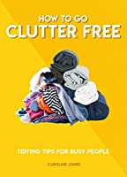 How to Go Clutter Free: Tidying Tips for Busy People