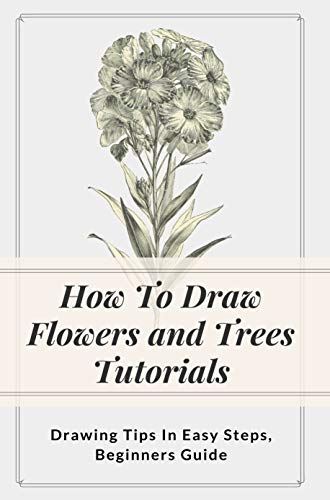 How To Draw Flowers and Trees Tutorials: Drawing Tips In Easy Steps, Beginners Guide: Flower Drawings In Pencil (English Edition)