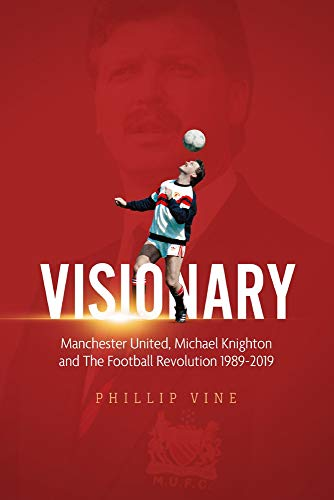 Visionary: Manchester United, Michael Knighton and the Football Revolution 1989-2019