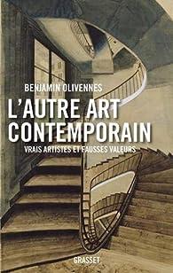 L'autre art contemporain : Vrais artistes et fausses valeurs    par Benjamin Olivennes