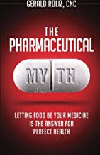 The Pharmaceutical Myth: Letting Food be Your Medicine is the Answer for Perfect Health