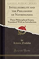 Intelligibility and the Philosophy of Nothingness: Three Philosophical Essays, Translated with an Introduction (Classic Reprint)