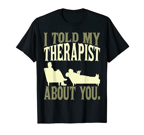 Es curioso que le conté a mi terapeuta sobre ti. Mordaza Camiseta