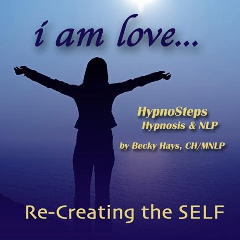I Am Love - Re-Creating the Self:  Hypnosteps Hypnosis Meditations and N