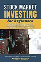 STOCK MARKET INVESTING for beginners: A Crash Course Guide to Trading from Beginners to Expert: How to Create Passive Income to Get Fresh Money to Buy and Sell Options. EXCHANGED STRATEGIES FOR INVESTORS AND TRADERS