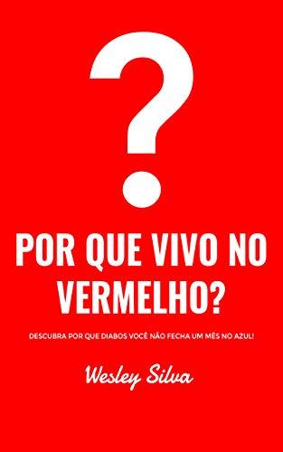 POR QUE VIVO NO VERMELHO?: Saiba por que diabos você não fecha um mês no azul! (Portuguese Edition)