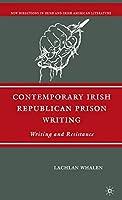 Contemporary Irish Republican Prison Writing: Writing and Resistance (New Directions in Irish and Irish American Literature)