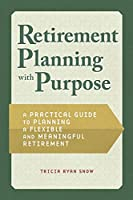 Retiring With Purpose: A Practical Guide to Planning a Flexible and Meaningful Retirement