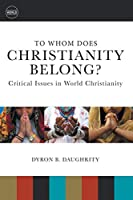 To Whom Does Christianity Belong?: Critical Issues in World Christianity (Understanding World Christianity)