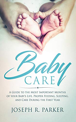 Baby Care: A Guide to the Most Important Months of your Baby's Life. Proper Feeding, Sleeping, and Care During the First Year
