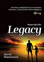 Legacy: Leaving a Godly legacy in our homes, churches, communities and workplaces