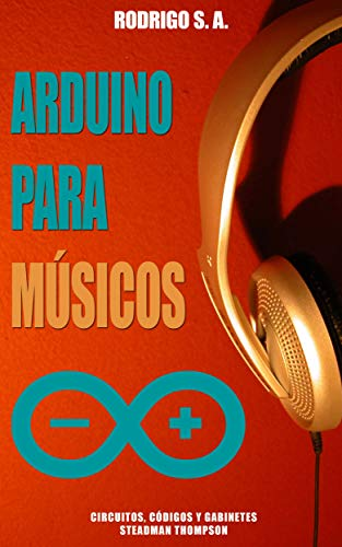 Arduino para músicos :: código, circuitos y gabinetes : Micro piano, Caja de música, Jukebox mp3, Sintetizador, Caja de ritmos, Secuencer y Power Theremin (Spanish Edition)