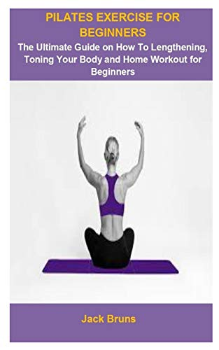 Pilates Exercise For Beginners: Pilates Exercise For Beginners: The Ultimate Guide On How To Lengthening, Toning Your Body And Home Workout For Beginners