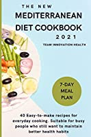 The New Mediterranean Diet Cookbook 2021: 40 easy-to-make recipes for everyday cooking. Suitable for busy people who still want to maintain better health habits.
