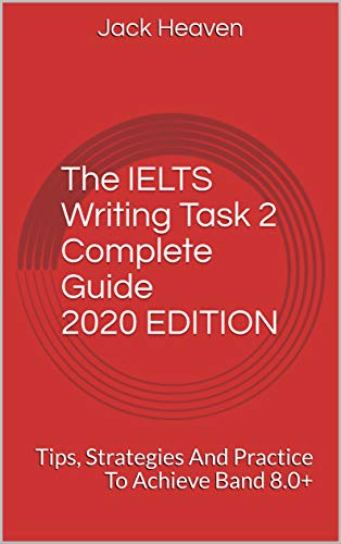 The IELTS Writing Task 2 Complete Guide 2020 EDITION: Tips, Strategies And Practice To Achieve Band 8.0+ (English Edition)