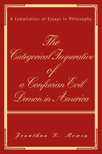 The Categorical Imperative of a Confucian Evil Demon in America: A Compilation of Essays in Philosophy