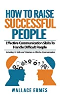 How to Raise Successful People: Effective Communication Skills To Handle Difficult People: A How-To Guide for Practicing the Empathic Listening, Non-Verbal Communication To Achieve Relationship Success