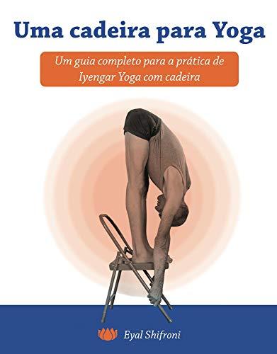 Uma cadeira para Yoga: Um guia completo para a pratica de Iyengar Yoga com cadeira (Portuguese Edition)