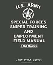 U.S. Army - Special Forces Sniper Training and Employment Field Manual: Contains full U.S Sniper training program techniques, procedures survival & emergency preparedness