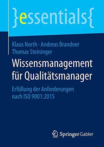 Wissensmanagement für Qualitätsmanager: Erfüllung der Anforderungen nach ISO 9001:2015 (essentials)