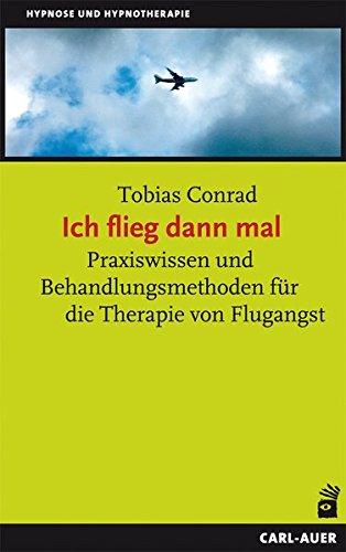 Ich flieg dann mal: Praxiswissen und Behandlungsmethoden für die Therapie von Flugangst (Hypnose und Hypnotherapie)