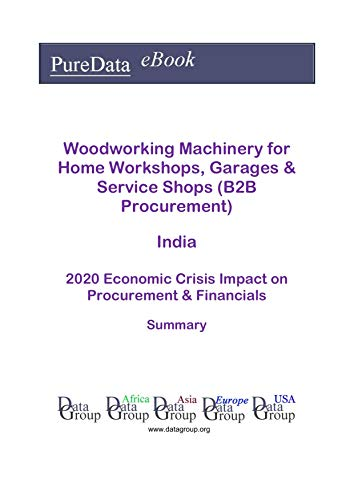 Woodworking Machinery for Home Workshops, Garages & Service Shops (B2B Procurement) India Summary: 2020 Economic Crisis Impact on Revenues & Financials (English Edition)