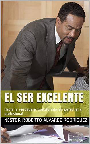 El Ser Excelente: Hacia la verdadera transformación personal y profesional (2) (Spanish Edition)