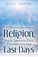 The Whistleblower of Religion, Jesus, Apostle Paul, Trump, and the Last Days