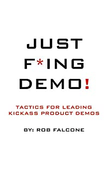 Just F*ing Demo!: Tactics for Leading Kickass Product Demos by [Rob Falcone, Leo Strupczewski]