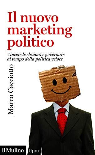 Il nuovo marketing politico: Vincere le elezioni e governare al tempo della politica veloce (Universale paperbacks Il Mulino Vol. 757)
