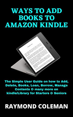WAYS TO ADD BOOKS TO AMAZON KINDLE: The Simple User Guide on how to Add, Delete, Books, Loan, Borrow, Manage Contents & many more on kindle/Library for Starters & Seniors (English Edition)