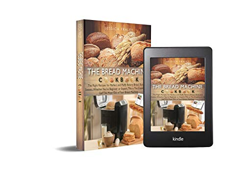 The Bread Machine Cookbook: The Right Recipes for Perfect and Fluffy Bakery Bread, Buns, and Sweets. Whether You're Beginner or Expert, This is The Cookbook to Get The Most Out of Your Bread Machin