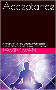 Acceptance: A long short-story about a young girl whose father passes away from cancer. by [David Swan]