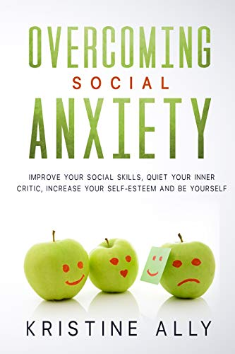 OVERCOMING SOCIAL ANXIETY : Improve Your Social Skills, Quiet Your Inner Critic, Increase Your Self-Esteem and Be Yourself.
