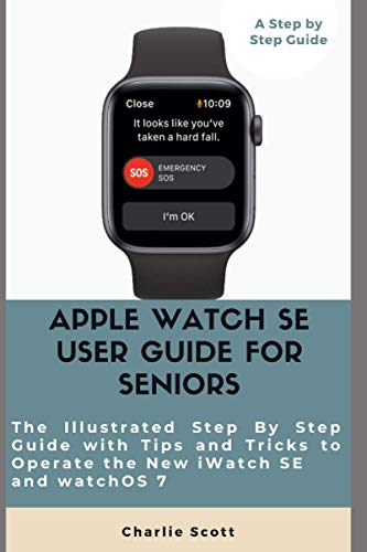 Apple Watch SE User Guide for Seniors: The Illustrated Step By Step Guide with Tips and Tricks to Operate the New iWatch SE and watchOS 7