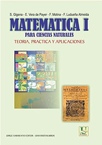 Matemática I para Ciencias Naturales : teoría, práctica y aplicaciones (MATEMÁTICAS, CALCULOS Y ALGEBRA nº 4)