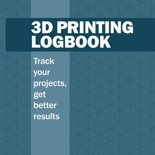 3D Printing Logbook: Track your projects, get better results: A record book to help you keep track of what you've tried and improve your 3-D printer output