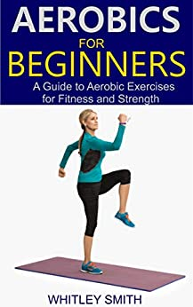 AEROBICS FOR BEGINNERS: A Guide to Aerobic Exercises for Fitness and Strength (English Edition) 3
