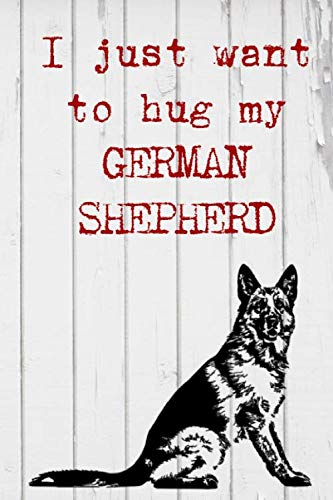 I Just Want To Hug My German Shepherd: Lined Notebook for the German Shepherd Lover, Dog Owner