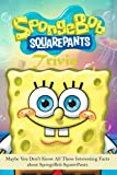 SpongeBob SquarePants Trivia: Maybe You Don't Know All These Interesting Facts about SpongeBob SquarePants: SpongeBob SquarePants Book