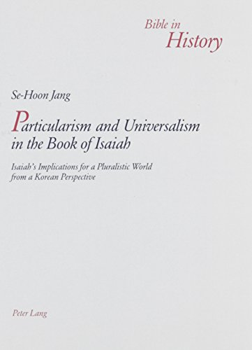 Particularism and Universalism in the Book of Isaiah: Isaiah's Implications for a Pluralistic World from a Korean Perspective (Bible in History)