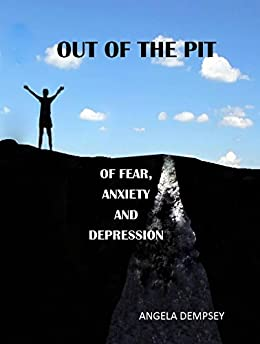 OUT OF THE PIT OF FEAR, ANXIETY AND DEPRESSION: One woman's journey and insights into depression by [ANGELA DEMPSEY]