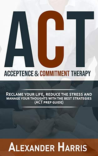Acceptance & Commitment Therapy: Reclame your Life, Reduce the Stress and Manage your...