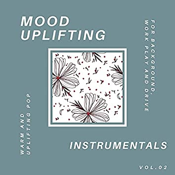 Mood Uplifting Instrumentals - Warm And Uplifting Pop For Background, Work Play And Drive, Vol.02
