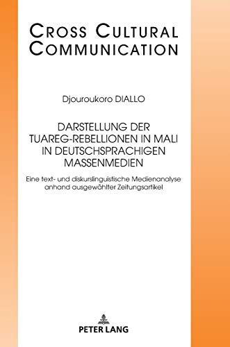 Darstellung der Tuareg-Rebellionen in Mali in deutschsprachigen Massenmedien: Eine text- und diskurslinguistische Medienanalyse anhand ausgewählter ... (Cross Cultural Communication, Band 33)